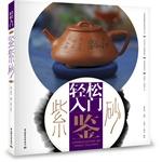 轻松入门鉴紫砂(你的第一本紫砂专书,细腻解读紫砂神形之美,由表及里尽说紫砂雅事)